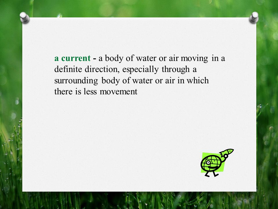 a current - a body of water or air moving in a definite direction, especially through a surrounding body of water or air in which there is less movement