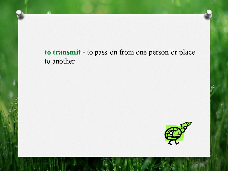 to transmit - to pass on from one person or place to another