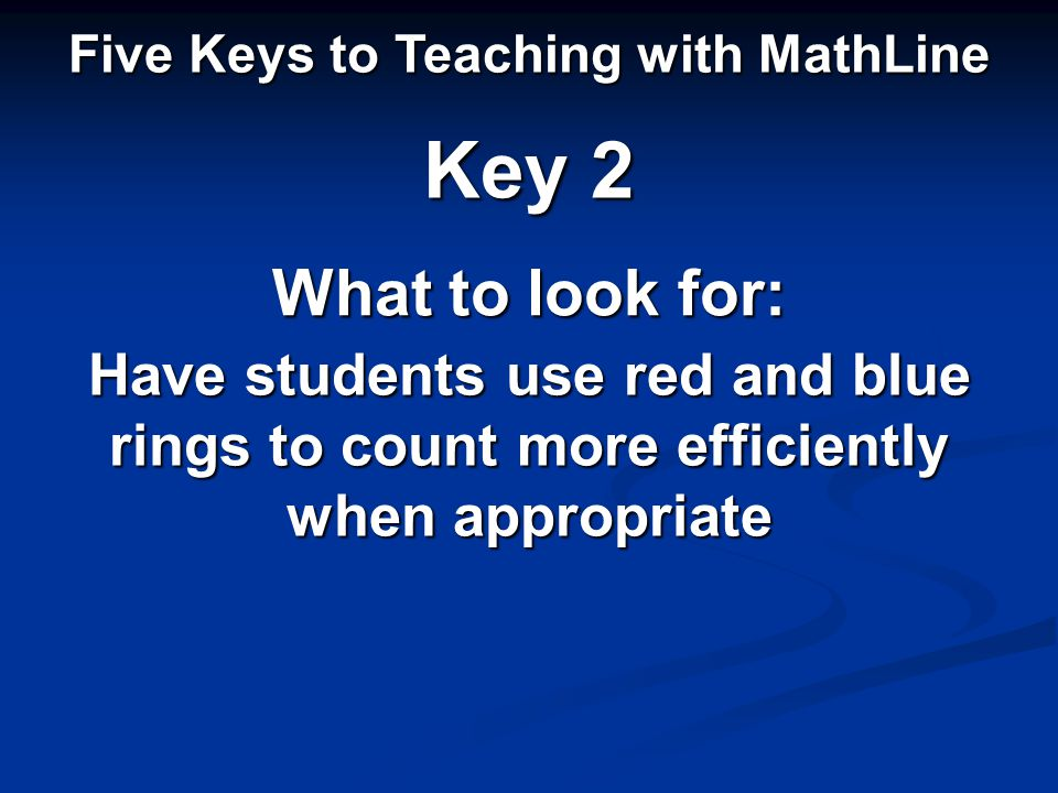 Five Keys to Teaching with MathLine Key 2 What to look for: Have students use red and blue rings to count more efficiently when appropriate