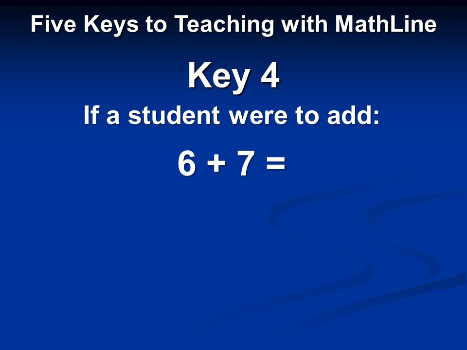 If a student were to add: Five Keys to Teaching with MathLine Key 4 6 + 7 =
