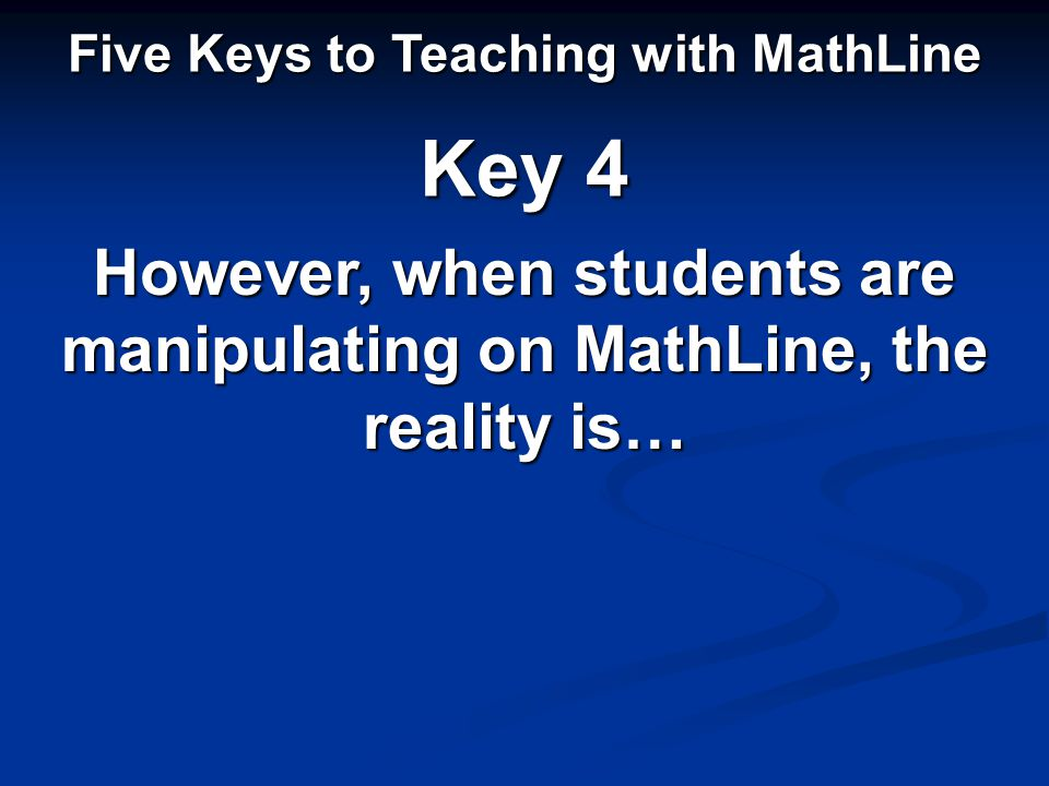 However, when students are manipulating on MathLine, the reality is… Five Keys to Teaching with MathLine Key 4