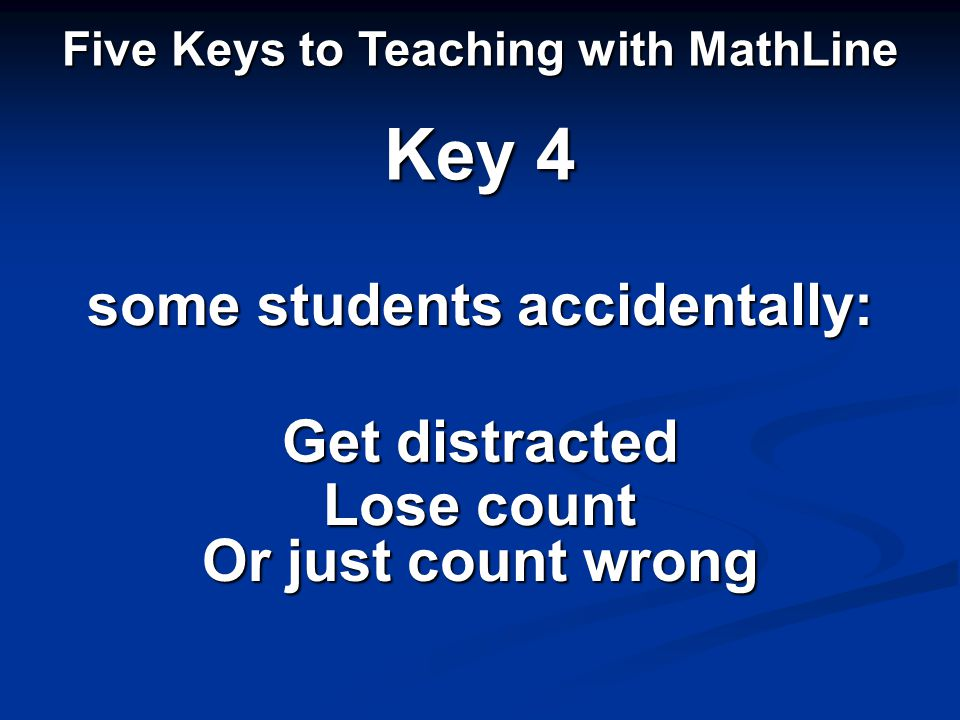 some students accidentally: Five Keys to Teaching with MathLine Key 4 Get distracted Lose count Or just count wrong