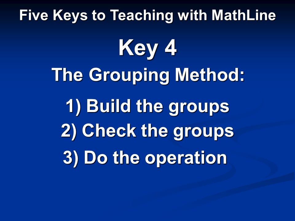 1) Build the groups Five Keys to Teaching with MathLine Key 4 2) Check the groups 3) Do the operation The Grouping Method: