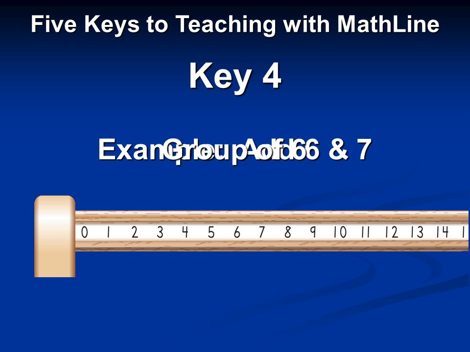 Example: Add 6 & 7 Five Keys to Teaching with MathLine Key 4 Group of 6
