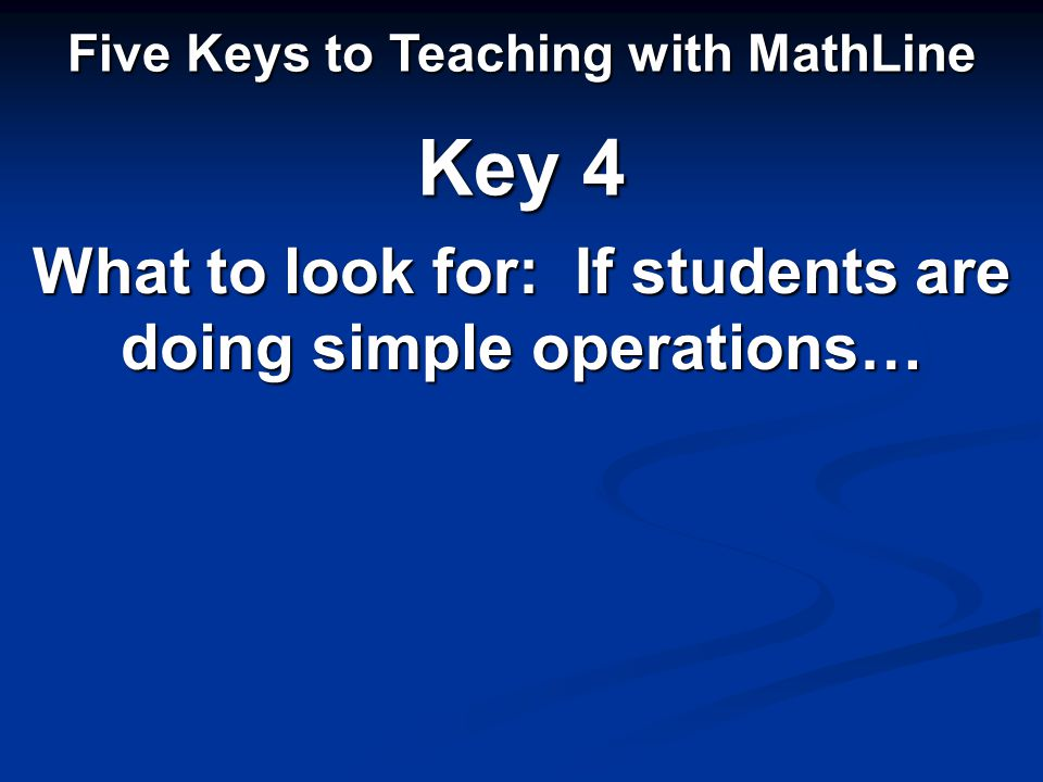 What to look for: If students are doing simple operations… Five Keys to Teaching with MathLine Key 4