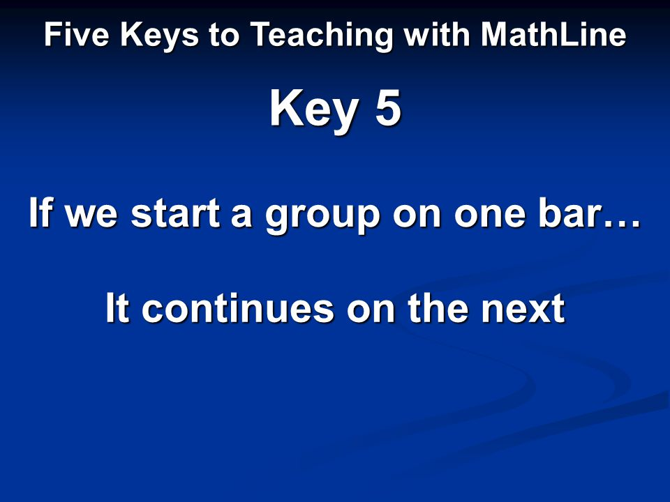 If we start a group on one bar… Five Keys to Teaching with MathLine Key 5 It continues on the next