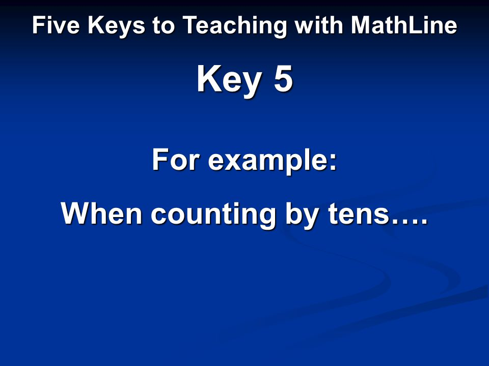Five Keys to Teaching with MathLine Key 5 For example: When counting by tens….