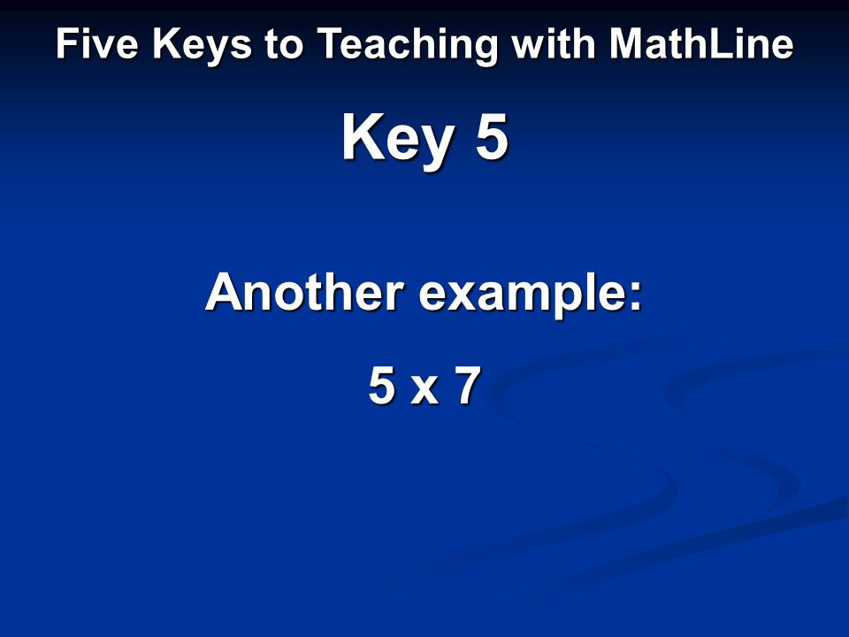Five Keys to Teaching with MathLine Key 5 Another example: 5 x 7