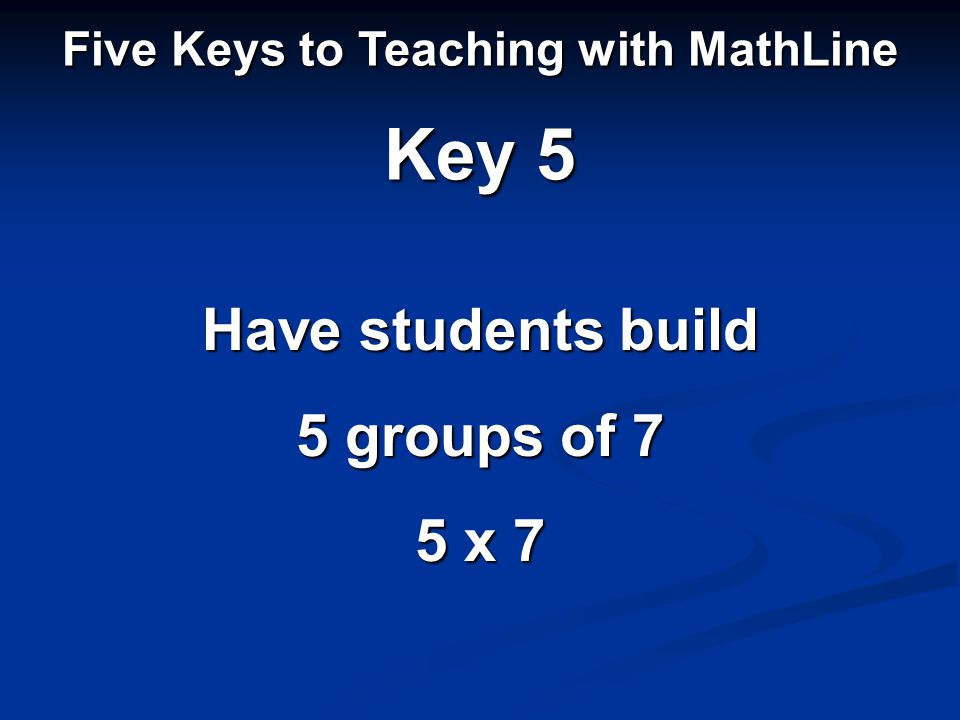 Five Keys to Teaching with MathLine Key 5 Have students build 5 groups of 7 5 x 7