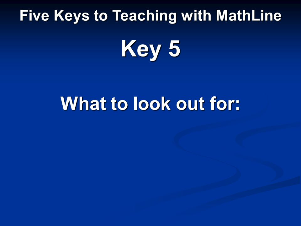 Five Keys to Teaching with MathLine Key 5 What to look out for: