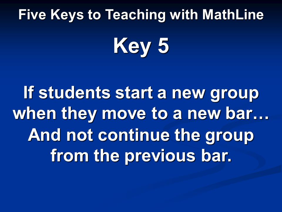 Five Keys to Teaching with MathLine Key 5 If students start a new group when they move to a new bar… And not continue the group from the previous bar.