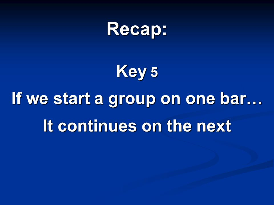 Recap: Key 5 If we start a group on one bar… It continues on the next