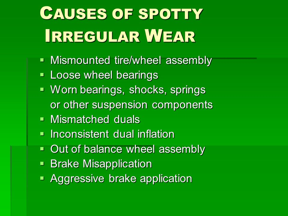 C AUSES OF SPOTTY I RREGULAR W EAR I RREGULAR W EAR  Mismounted tire/wheel assembly  Loose wheel bearings  Worn bearings, shocks, springs or other suspension components  Mismatched duals  Inconsistent dual inflation  Out of balance wheel assembly  Brake Misapplication  Aggressive brake application