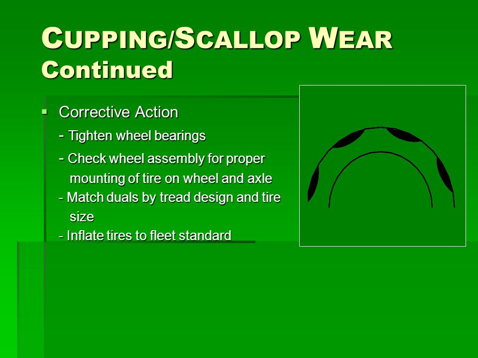 C UPPING/ S CALLOP W EAR Continued  Corrective Action - Tighten wheel bearings - Check wheel assembly for proper mounting of tire on wheel and axle mounting of tire on wheel and axle - Match duals by tread design and tire size size - Inflate tires to fleet standard