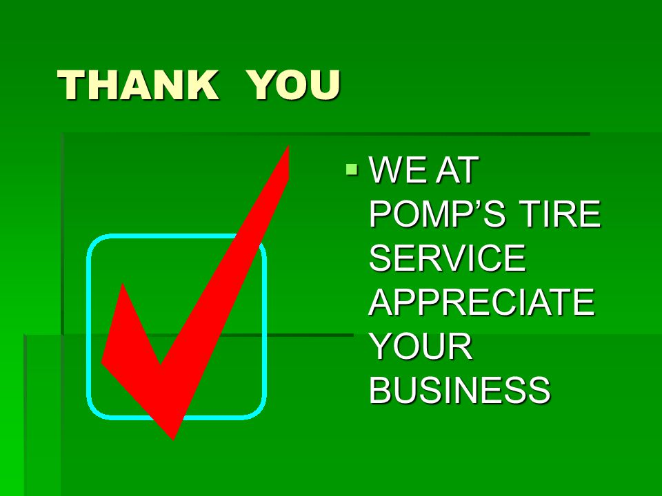 THANK YOU  WE AT POMP'S TIRE SERVICE APPRECIATE YOUR BUSINESS