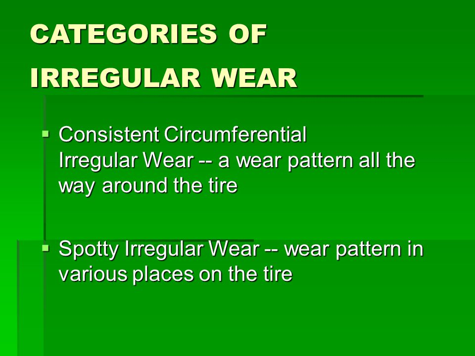 CATEGORIES OF IRREGULAR WEAR  Consistent Circumferential Irregular Wear -- a wear pattern all the way around the tire  Spotty Irregular Wear -- wear pattern in various places on the tire