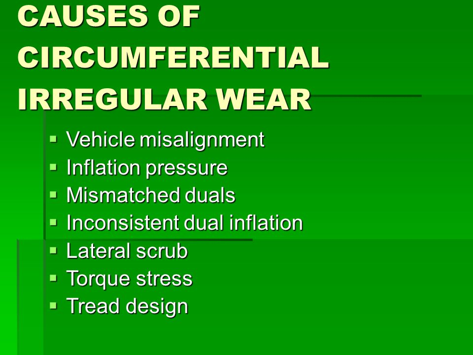 CAUSES OF CIRCUMFERENTIAL IRREGULAR WEAR  Vehicle misalignment  Inflation pressure  Mismatched duals  Inconsistent dual inflation  Lateral scrub  Torque stress  Tread design