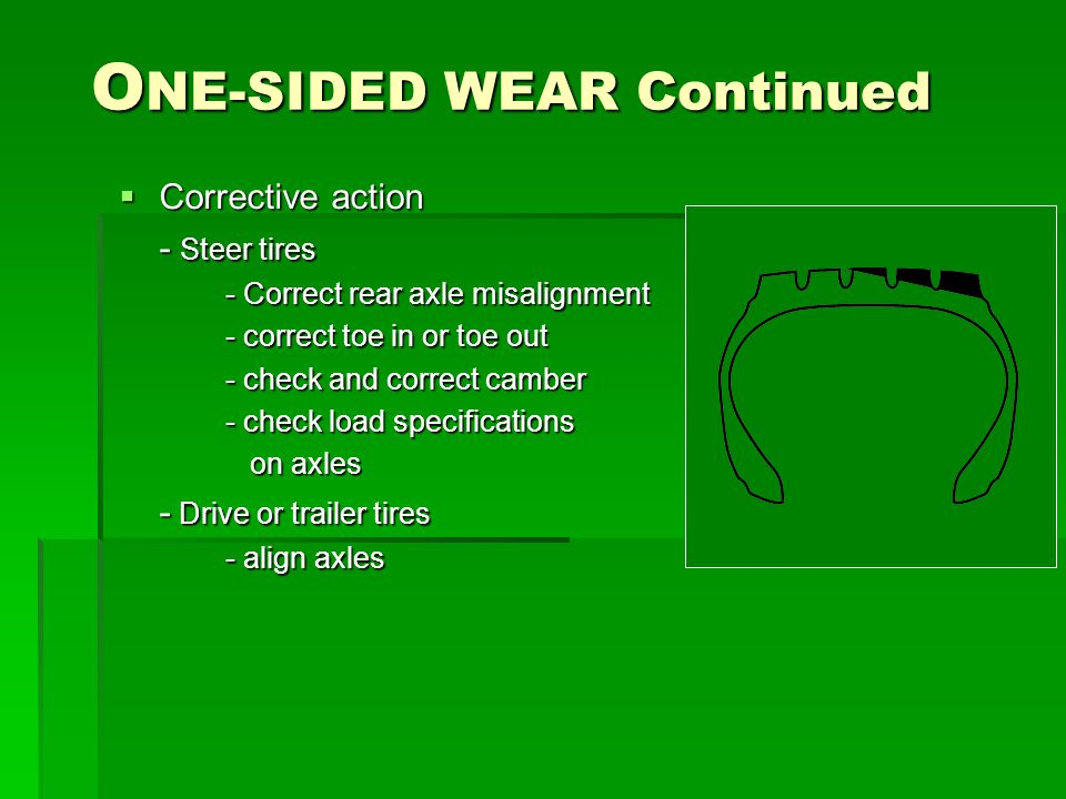 O NE-SIDED WEAR Continued  Corrective action - Steer tires - Correct rear axle misalignment - correct toe in or toe out - check and correct camber - check load specifications on axles on axles - Drive or trailer tires - align axles