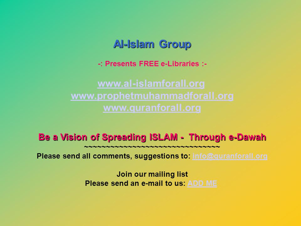 Al-Islam Group -: Presents FREE e-Libraries :- www.al-islamforall.org www.prophetmuhammadforall.org www.quranforall.org Be a Vision of Spreading ISLAM - Through e-Dawah ~~~~~~~~~~~~~~~~~~~~~~~~~~~~~~~ Please send all comments, suggestions to: info@quranforall.orginfo@quranforall.org Join our mailing list Please send an e-mail to us: ADD MEADD ME