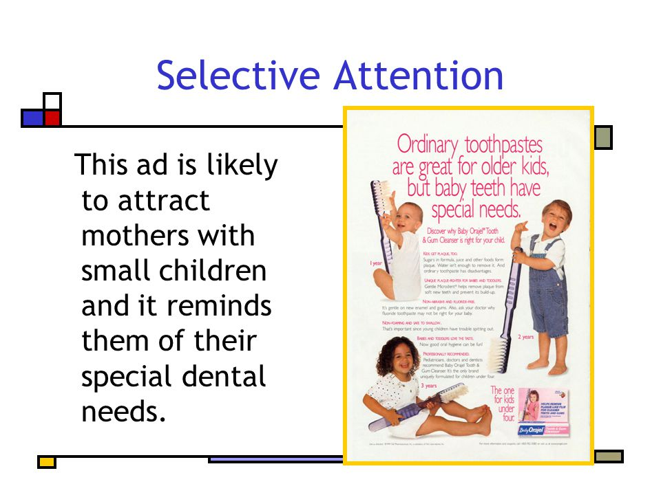 Selective Attention This ad is likely to attract mothers with small children and it reminds them of their special dental needs.