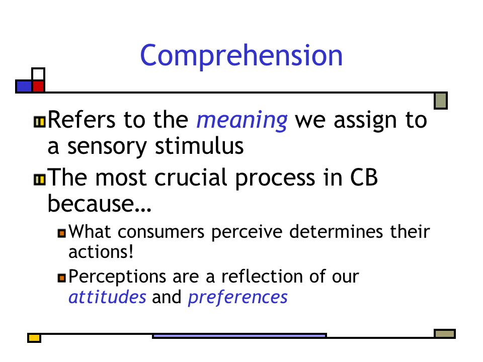Comprehension Refers to the meaning we assign to a sensory stimulus The most crucial process in CB because… What consumers perceive determines their actions.