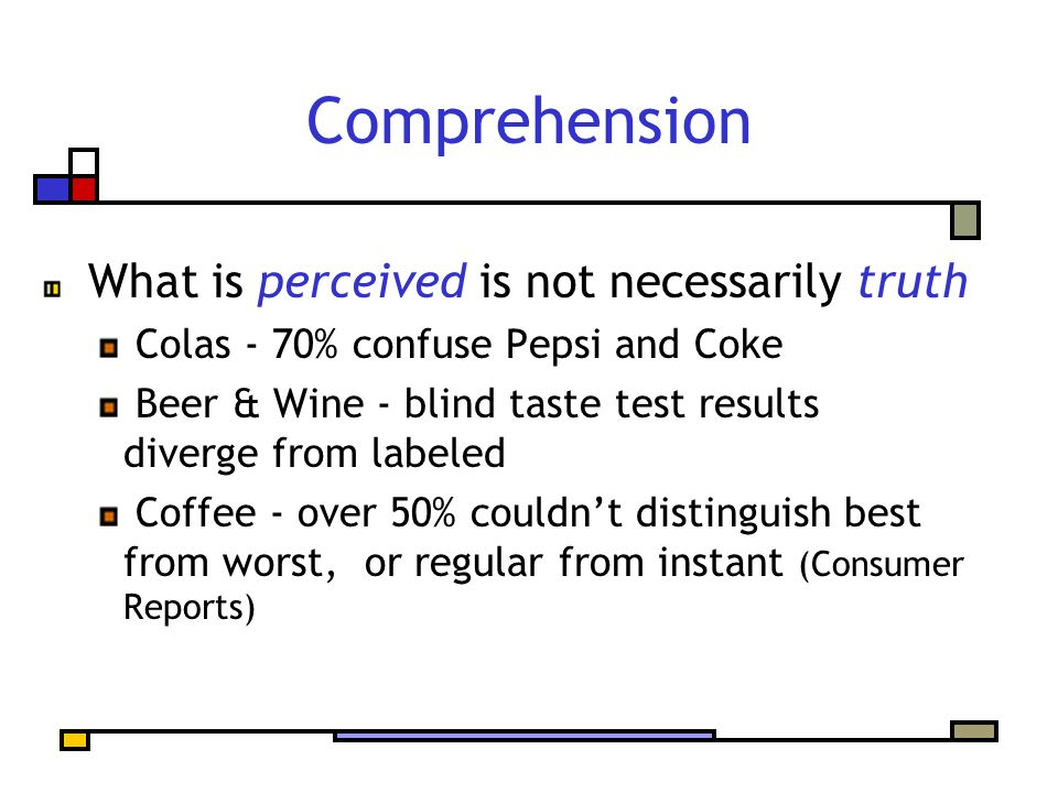 Comprehension What is perceived is not necessarily truth Colas - 70% confuse Pepsi and Coke Beer & Wine - blind taste test results diverge from labeled Coffee - over 50% couldn't distinguish best from worst, or regular from instant (Consumer Reports)
