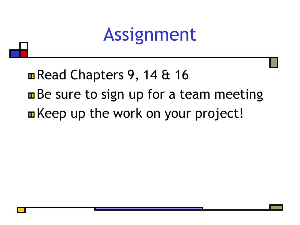 Assignment Read Chapters 9, 14 & 16 Be sure to sign up for a team meeting Keep up the work on your project!