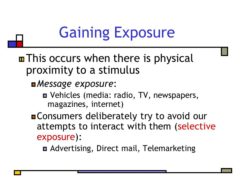 Gaining Exposure This occurs when there is physical proximity to a stimulus Message exposure: Vehicles (media: radio, TV, newspapers, magazines, internet) Consumers deliberately try to avoid our attempts to interact with them (selective exposure): Advertising, Direct mail, Telemarketing