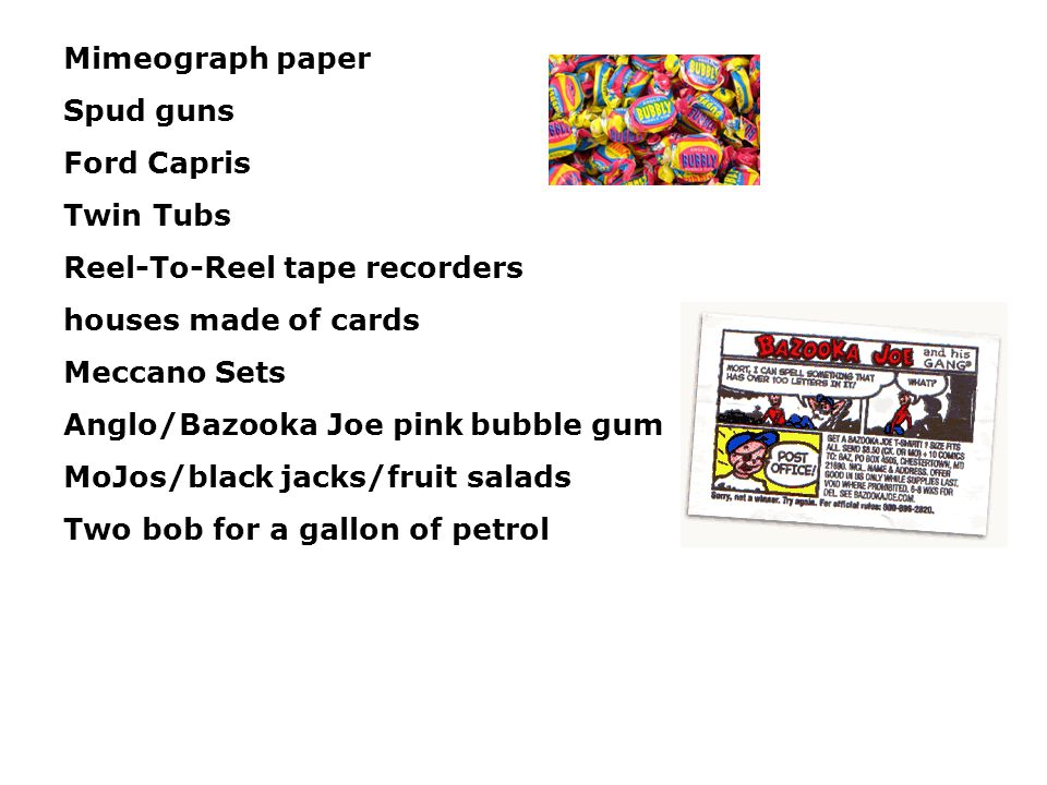 Mimeograph paper Spud guns Ford Capris Twin Tubs Reel-To-Reel tape recorders houses made of cards Meccano Sets Anglo/Bazooka Joe pink bubble gum MoJos/black jacks/fruit salads Two bob for a gallon of petrol