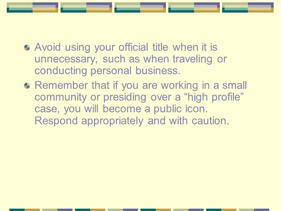 Avoid using your official title when it is unnecessary, such as when traveling or conducting personal business.