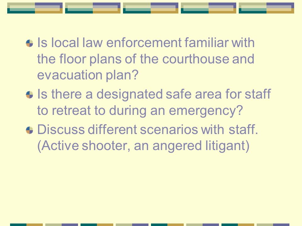 Is local law enforcement familiar with the floor plans of the courthouse and evacuation plan.