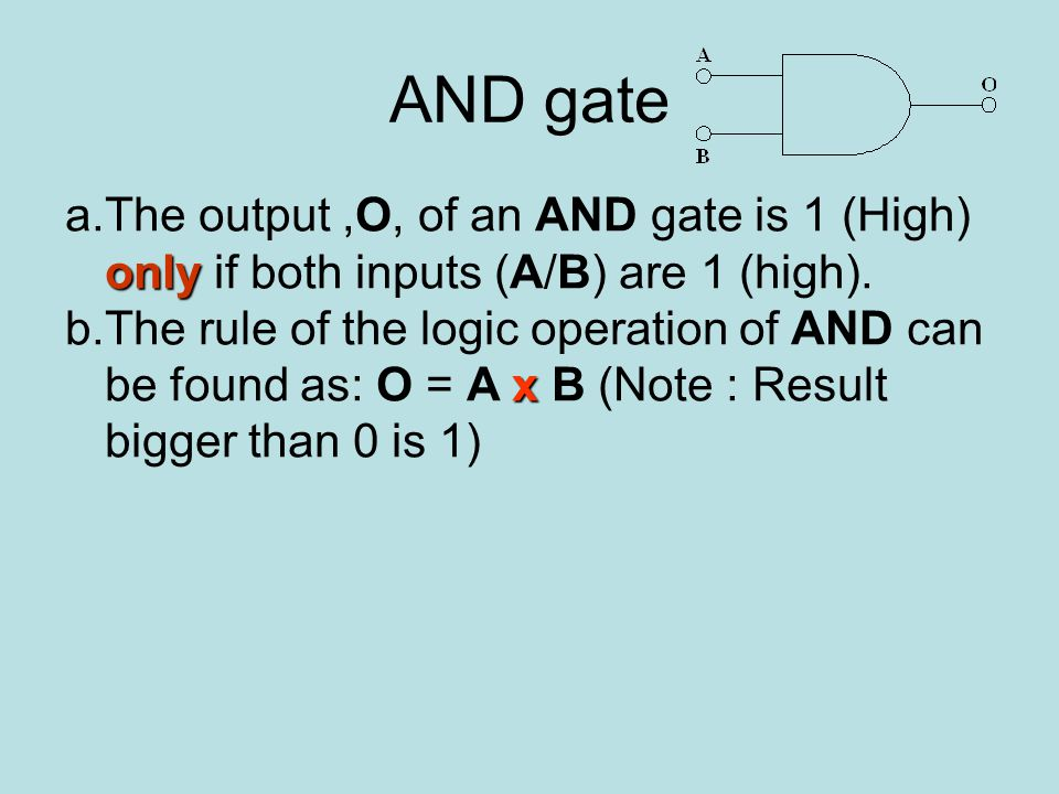 AND gate a.The output,O, of an AND gate is 1 (High) only if both inputs (A/B) are 1 (high).