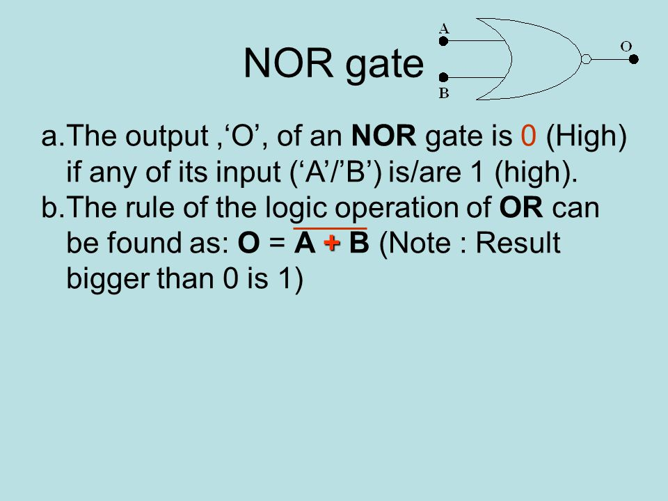 NOR gate a.The output,'O', of an NOR gate is 0 (High) if any of its input ('A'/'B') is/are 1 (high).