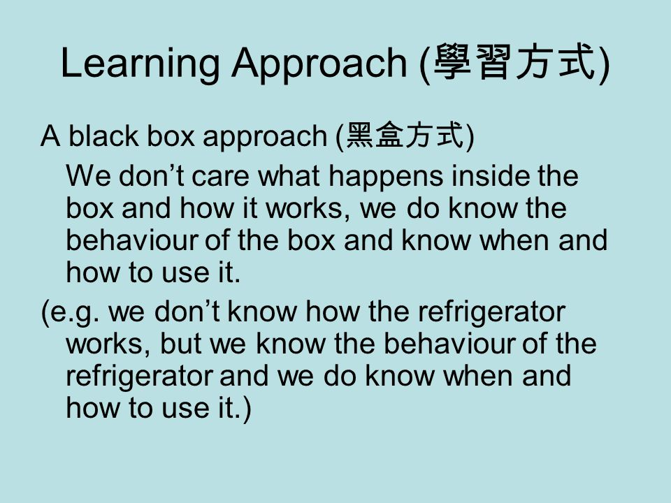 Learning Approach ( 學習方式 ) A black box approach ( 黑盒方式 ) We don't care what happens inside the box and how it works, we do know the behaviour of the box and know when and how to use it.