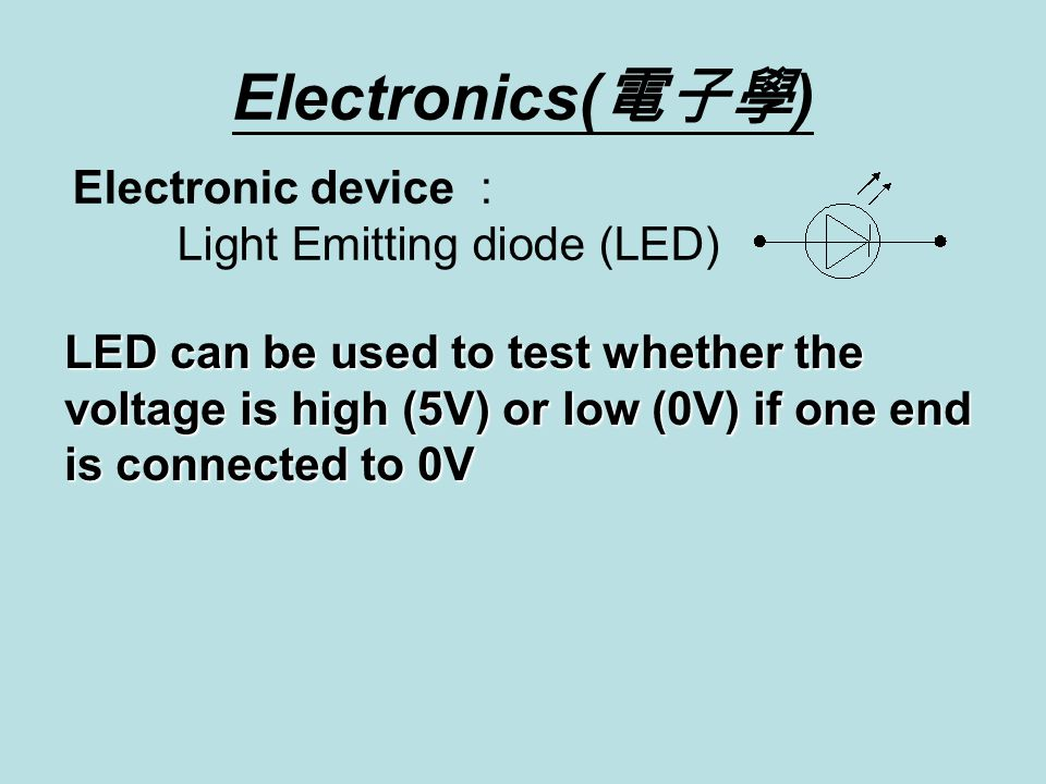 Electronics( 電子學 ) Electronic device : Light Emitting diode (LED) LED can be used to test whether the voltage is high (5V) or low (0V) if one end is connected to 0V