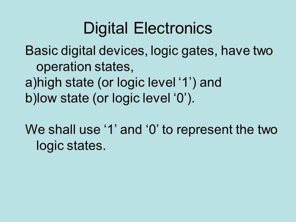 Digital Electronics Basic digital devices, logic gates, have two operation states, a)high state (or logic level '1') and b)low state (or logic level '0').