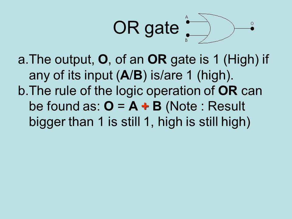 OR gate a.The output, O, of an OR gate is 1 (High) if any of its input (A/B) is/are 1 (high).