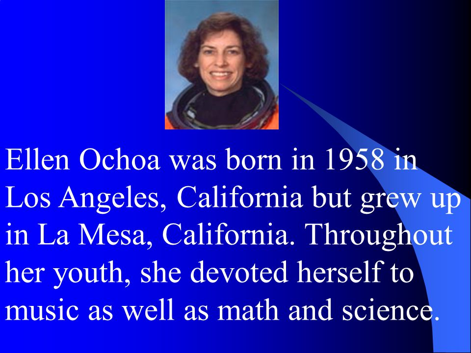 Ellen Ochoa was born in 1958 in Los Angeles, California but grew up in La Mesa, California.