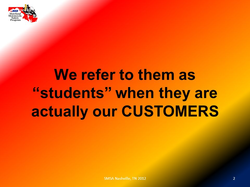 We refer to them as students when they are actually our CUSTOMERS 2SMSA Nashville, TN 2012