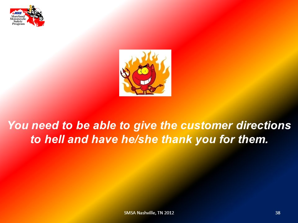 38SMSA Nashville, TN 2012 You need to be able to give the customer directions to hell and have he/she thank you for them.