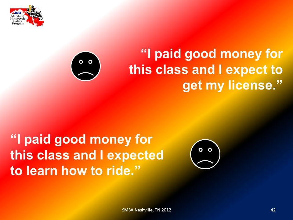 42SMSA Nashville, TN 2012 I paid good money for this class and I expect to get my license. I paid good money for this class and I expected to learn how to ride.