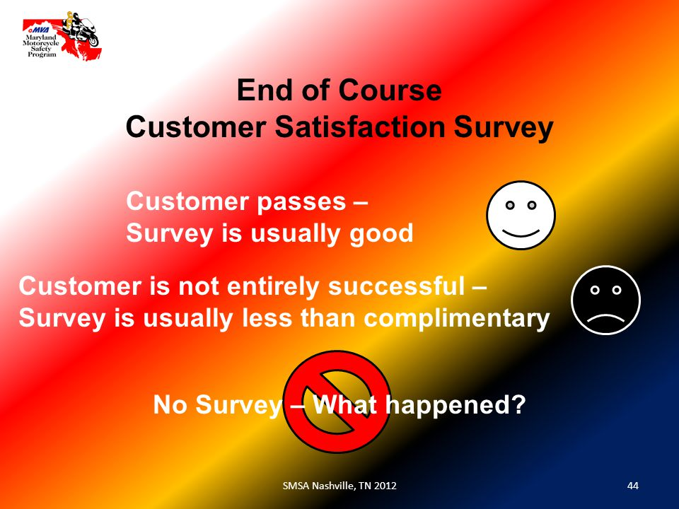 44SMSA Nashville, TN 2012 End of Course Customer Satisfaction Survey Customer passes – Survey is usually good Customer is not entirely successful – Survey is usually less than complimentary No Survey – What happened