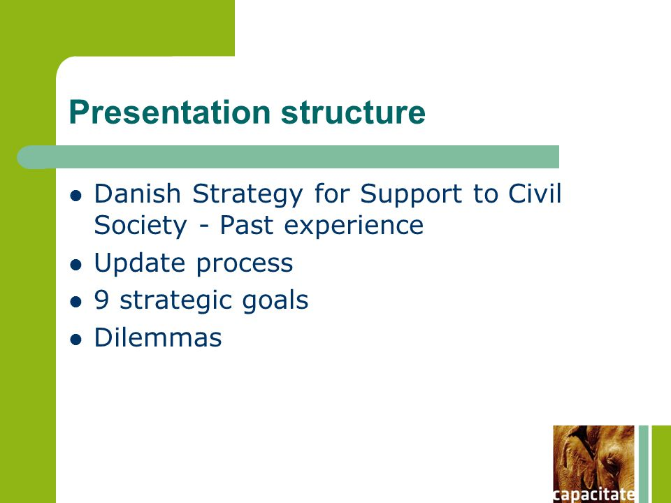Presentation structure Danish Strategy for Support to Civil Society - Past experience Update process 9 strategic goals Dilemmas