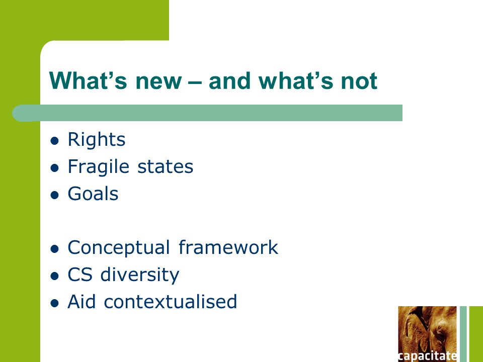 What's new – and what's not Rights Fragile states Goals Conceptual framework CS diversity Aid contextualised