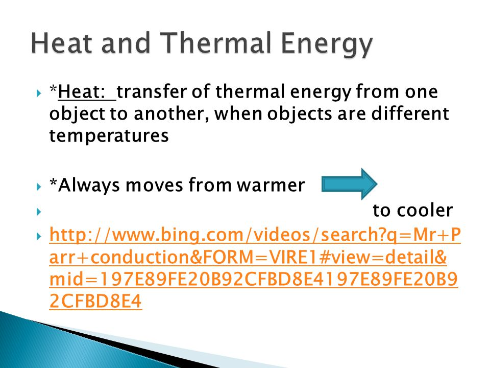  *Heat: transfer of thermal energy from one object to another, when objects are different temperatures  *Always moves from warmer  to cooler  http://www.bing.com/videos/search q=Mr+P arr+conduction&FORM=VIRE1#view=detail& mid=197E89FE20B92CFBD8E4197E89FE20B9 2CFBD8E4 http://www.bing.com/videos/search q=Mr+P arr+conduction&FORM=VIRE1#view=detail& mid=197E89FE20B92CFBD8E4197E89FE20B9 2CFBD8E4