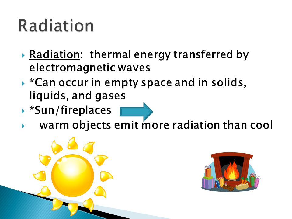  Radiation: thermal energy transferred by electromagnetic waves  *Can occur in empty space and in solids, liquids, and gases  *Sun/fireplaces  warm objects emit more radiation than cool