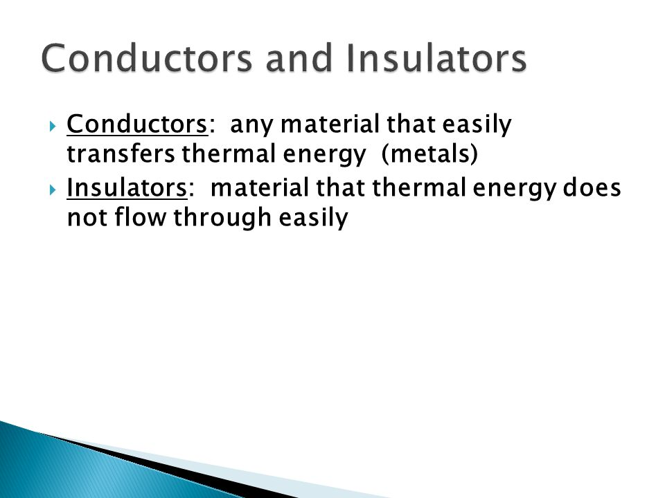  Conductors: any material that easily transfers thermal energy (metals)  Insulators: material that thermal energy does not flow through easily