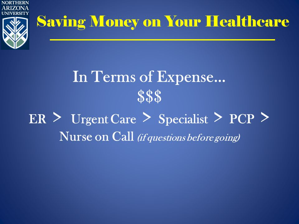 In Terms of Expense… $$$ ER > Urgent Care > Specialist > PCP > Nurse on Call (if questions before going) Saving Money on Your Healthcare