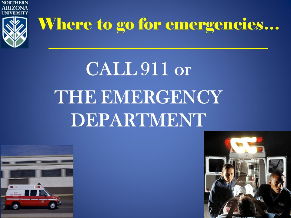 Where to go for emergencies… CALL 911 or THE EMERGENCY DEPARTMENT