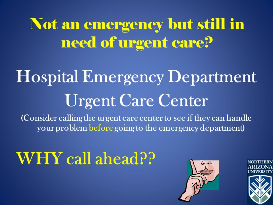 Hospital Emergency Department Urgent Care Center (Consider calling the urgent care center to see if they can handle your problem before going to the emergency department) WHY call ahead .